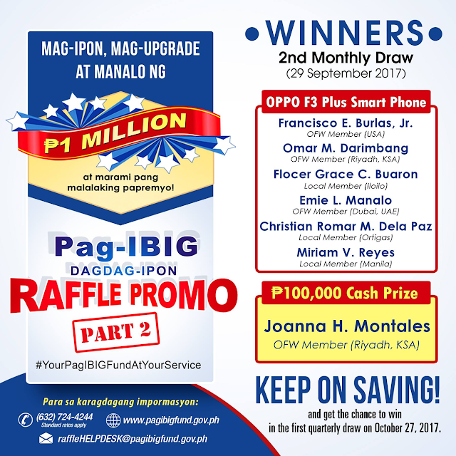 "Pag-IBIG Fund launches  its Expanded Dagdag-Ipon Raffle Promo Part 2 at the Philippine International Convention Center in Pasay City to encourage its members to upgrade their savings with the Fund.  Pag-IBIG Fund launches today its Expanded Dagdag-Ipon Raffle Promo Part 2 at the Philippine International Convention Center in Pasay City to encourage its members to upgrade their savings with the Fund. Pag-IBIG Chief Executive Officer (CEO) Acmad Rizaldy P. Moti says: ""We expect to generate at least P1 Billion in Membership Savings (MS), which can be used to finance housing for low-income Pag-IBIG members. This is aligned with President Rodrigo Roa Duterte's pro-poor campaign and Housing and Urban Development Coordinating Council Chairperson Eduardo D. Del Rosario's BALAI Filipino program. We want our members to enjoy their Pag-IBIG benefits, wherein they save for their future and attain their dream of homeownership."" One million pesos is up for grabs at the grand draw. The promo runs until March 31, 2018. According to Pag-IBIG Fund Acting Deputy CEO Alexander Hilario G. Aguilar, the raffle is open to all qualified Pag-IBIG Fund members. ""Both local and overseas members, who have Pag-IBIG 1 MS remittance of at least P600 a month, can join,"" he said. Other prizes are: OPPO F3 Plus smartphones and P100,000 for monthly, first quarter, second quarter, and grand draws; P250,000 for first quarter and grand draws; and P500,000 for second quarter and grand draws. For every P600 savings remitted by the member every month, two electronic raffle numbers will be issued through email. One bonus electronic raffle number will also be issued to the member through email upon joining the raffle promo through the PagIBIG website (one-time registration only) and after validation of the initial remittance required.  One million pesos is up for grabs at the grand draw. The promo runs until March 31, 2018.     Sponsored Links According to Pag-IBIG Fund Acting Deputy CEO Alexander Hilario G. Aguilar, the raffle is open to all qualified Pag-IBIG Fund members. ""Both local and overseas members, who have Pag-IBIG 1 MS remittance of at least P600 a month, can join,"" he said. Other prizes are: OPPO F3 Plus smartphones and P100,000 for monthly, first quarter, second quarter, and grand draws; P250,000 for first quarter and grand draws; and P500,000 for second quarter and grand draws.     For every P600 savings remitted by the member every month, two electronic raffle numbers will be issued through email. One bonus electronic raffle number will also be issued to the member through email upon joining the raffle promo through the PagIBIG website (one-time registration only) and after validation of the initial remittance required. For Mechanics and More details click here.   Source: Pag-IBIG Official Website Pag-IBIG Fund launches today its Expanded Dagdag-Ipon Raffle Promo Part 2 at the Philippine International Convention Center in Pasay City to encourage its members to upgrade their savings with the Fund. Pag-IBIG Chief Executive Officer (CEO) Acmad Rizaldy P. Moti says: ""We expect to generate at least P1 Billion in Membership Savings (MS), which can be used to finance housing for low-income Pag-IBIG members. This is aligned with President Rodrigo Roa Duterte's pro-poor campaign and Housing and Urban Development Coordinating Council Chairperson Eduardo D. Del Rosario's BALAI Filipino program. We want our members to enjoy their Pag-IBIG benefits, wherein they save for their future and attain their dream of homeownership."" One million pesos is up for grabs at the grand draw. The promo runs until March 31, 2018. According to Pag-IBIG Fund Acting Deputy CEO Alexander Hilario G. Aguilar, the raffle is open to all qualified Pag-IBIG Fund members. ""Both local and overseas members, who have Pag-IBIG 1 MS remittance of at least P600 a month, can join,"" he said. Other prizes are: OPPO F3 Plus smartphones and P100,000 for monthly, first quarter, second quarter, and grand draws; P250,000 for first quarter and grand draws; and P500,000 for second quarter and grand draws. For every P600 savings remitted by the member every month, two electronic raffle numbers will be issued through email. One bonus electronic raffle number will also be issued to the member through email upon joining the raffle promo through the PagIBIG website (one-time registration only) and after validation of the initial remittance required. Advertisement Read more:        ©2017 THOUGHTSKOTO"
