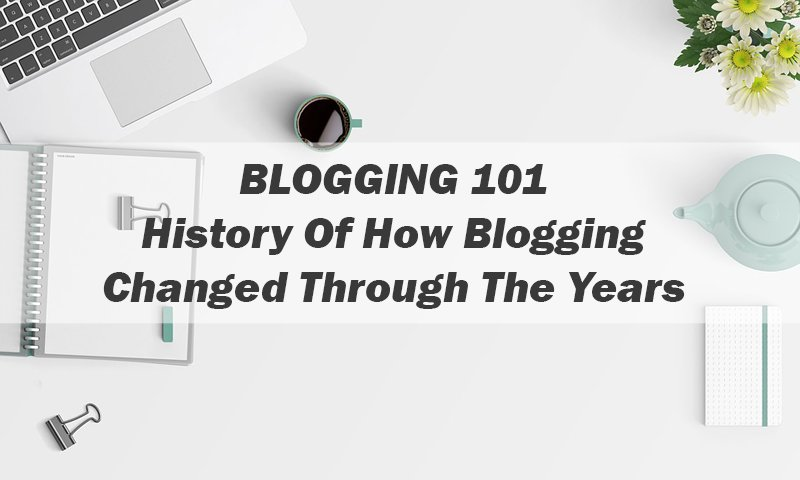 History Of How Blogging Changed Through The Years