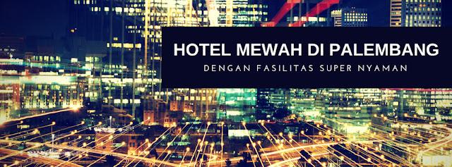 Hotel Mewah Di Palembang Dengan Fasilitas Super Nyaman