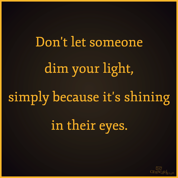 Dont Let Someone Dim Your Light Simply Because Its Shining In