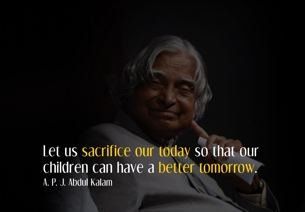 Let us sacrifice our today so that our children can have a better tomorrow. A. P. J. Abdul Kalam