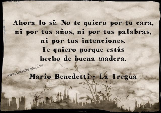 """""""Ahora lo sé. No te quiero por tu cara, ni por tus años, ni por tus palabras, ni por tus intenciones. Te quiero porque estás hecho de buena madera"""" Mario Benedetti"""
