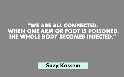 We are all connected. When one arm or foot is poisoned, the whole body becomes infected. -- Suzy Kassem