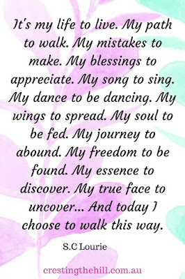 It's my life to live. My path to walk. My mistakes to make. My blessings to appreciate. My song to sing. My dance to be dancing. My wings to spread.