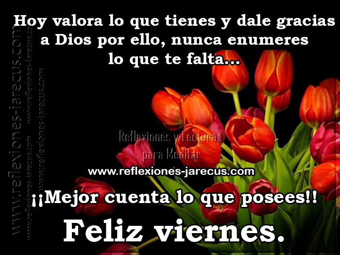 Hoy valora lo que tienes y dale gracias a Dios por ello, nunca enumeres lo que te falta, mejor cuenta lo que posees. Feliz viernes