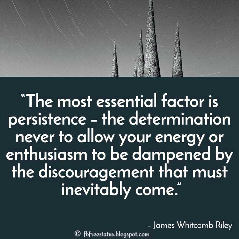 "Determination Quote: ""The most essential factor is persistence – the determination never to allow your energy or enthusiasm to be dampened by the discouragement that must inevitably come."" – James Whitcomb Riley"