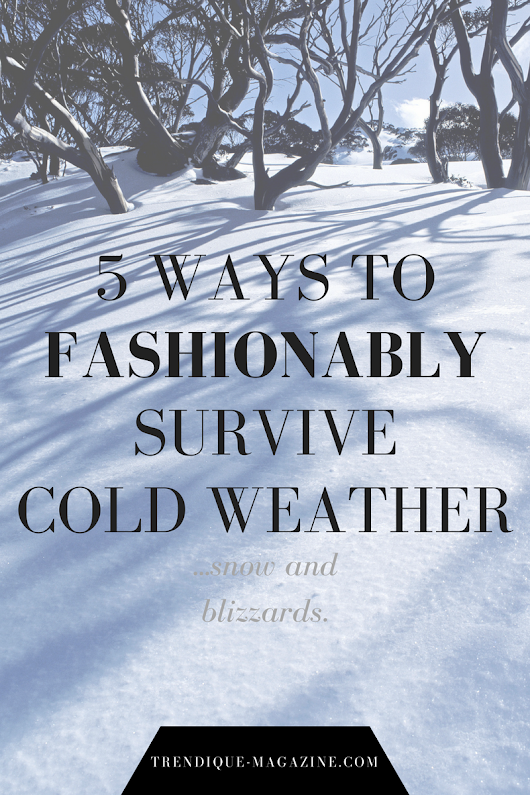 5 WAYS TO FASHIONABLY SURVIVE COLD WEATHER, SNOW & BLIZZARDS