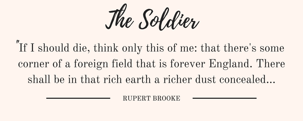 """Rupert Brooke's The Soldier quote: """"If I should die, think only this of me: that there's some corner of a foreign field that is forever England. There shall be in that rich earth a richer dust concealed..."""""""