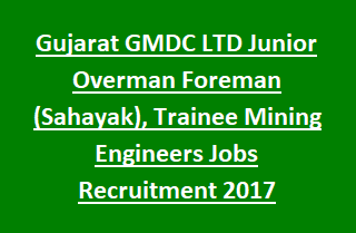 Gujarat GMDC LTD Junior Overman Foreman (Sahayak), Trainee Mining Engineers Jobs Recruitment Notification 2017