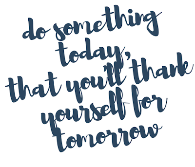 Do something today, that you will thank yourself for tomorrow!