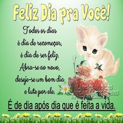 Feliz Dia pra Você! Todos os dias  é dia de recomeçar, é dia de ser feliz. Abra-se ao novo, deseje-se um bom dia e lute por ele. É de dia após dia que é feita a vida.