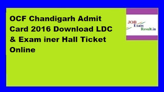 OCF Chandigarh Admit Card 2016 Download LDC & Exam iner Hall Ticket Online