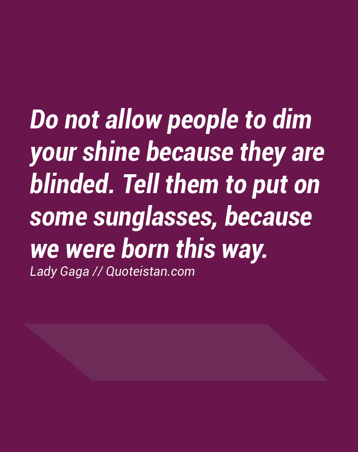 Do not allow people to dim your shine because they are blinded. Tell them to put on some sunglasses, because we were born this way.