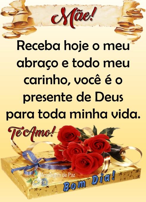 Mãe,  Receba hoje o meu abraço   e todo meu carinho,   você é o presente de Deus  para toda minha vida.  Te Amo!  Bom Dia!