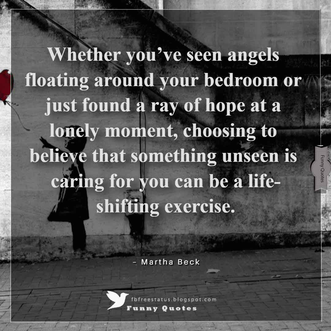 """Whether you've seen angels floating around your bedroom or just found a ray of hope at a lonely moment, choosing to believe that something unseen is caring for you can be a life-shifting exercise."" ~Martha Beck"