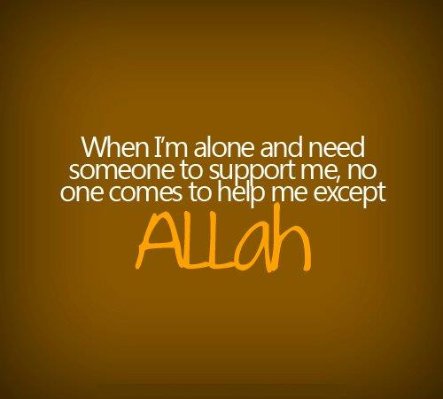 When I'm alone and need someone to support me, no one comes to help me except Allah