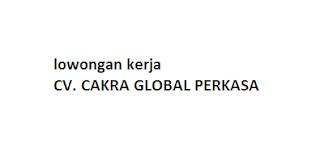 lowongan kerja CV. CAKRA GLOBAL PERKASA