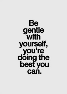 Be gentle with yourself, you are doing the best you can