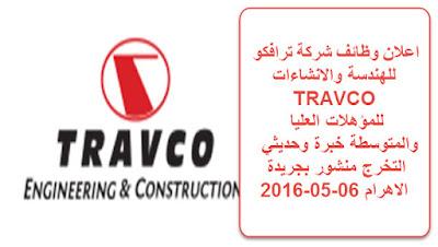 اعلان وظائف شركة ترافكو للهندسة والانشاءات TRAVCO للمؤهلات العليا والمتوسطة خبرة وحديثي التخرج منشور بجريدة الاهرام 06-05-2016