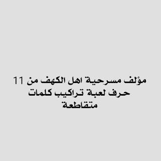 مؤلف مسرحية اهل الكهف مكون من احد عشر حرف