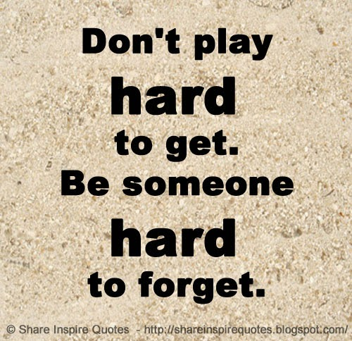 Dont Play Hard To Get Be Someone Hard To Forget Share Inspire