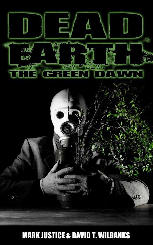 Dead Earth: The Green Dawn by Mark Justice & David T. Wilbanks