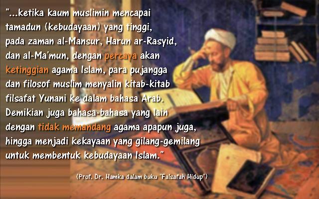 """""""...ketika kaum muslimin mencapai  tamadun (kebudayaan) yang tinggi, pada zaman al-Mansur, Harun ar-Rasyid, dan al-Ma'mun, dengan percaya akan ketinggian agama Islam, para pujangga dan filosof muslim menyalin kitab-kitab filsafat Yunani ke dalam bahasa Arab.  Demikian juga bahasa-bahasa yang lain dengan tidak memandang agama apapun juga, hingga menjadi kekayaan yang gilang-gemilang untuk membentuk kebudayaan Islam."""""""