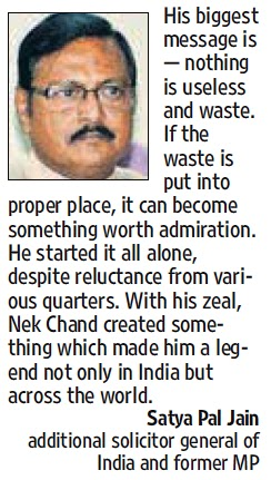 His biggest message is - nothing is useless and waste. With his zeal, Nek Chand created something which made him a legend not only in India but across the world - Satya Pal Jain, Additional Solicitor General of India