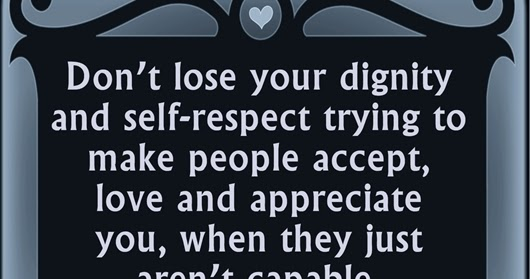Dont Lose Your Dignity And Self Respect Trying To Make People