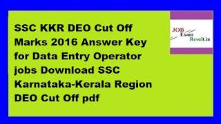 SSC KKR DEO Cut Off Marks 2016 Answer Key for Data Entry Operator jobs Download SSC Karnataka-Kerala Region DEO Cut Off pdf