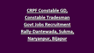 CRPF Constable GD, Constable Tradesman Govt Jobs Recruitment Rally Notification 2018-CG Dantewada, Sukma, Narayanpur, Bijapur
