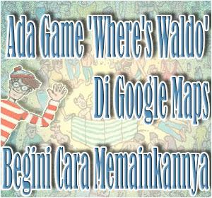 Ada Game 'Where's Waldo' Di Google Maps, Begini Cara Memainkannya