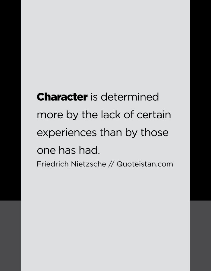 Character is determined more by the lack of certain experiences than by those one has had.