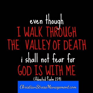 Even though I walk through the valley of the shadow of death I will not fear because God is with me. (Adapted Psalm 23:4)