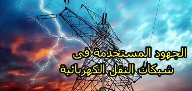 أساليب نقل القدرة الكهربائية :الجهود المستخدمة فى شبكات النقل الكهربائية