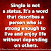 Single is not a status. It's a word that describes a person who is strong enough to live and enjoy life without depending on others.