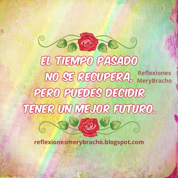 Reflexión corta de la vida, no puedes cambiar pasado pero futuro si. Anécdota, vivencias, Mery Bracho