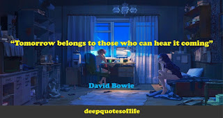 """Tomorrow belongs to those who can hear it coming""  ― David Bowie"