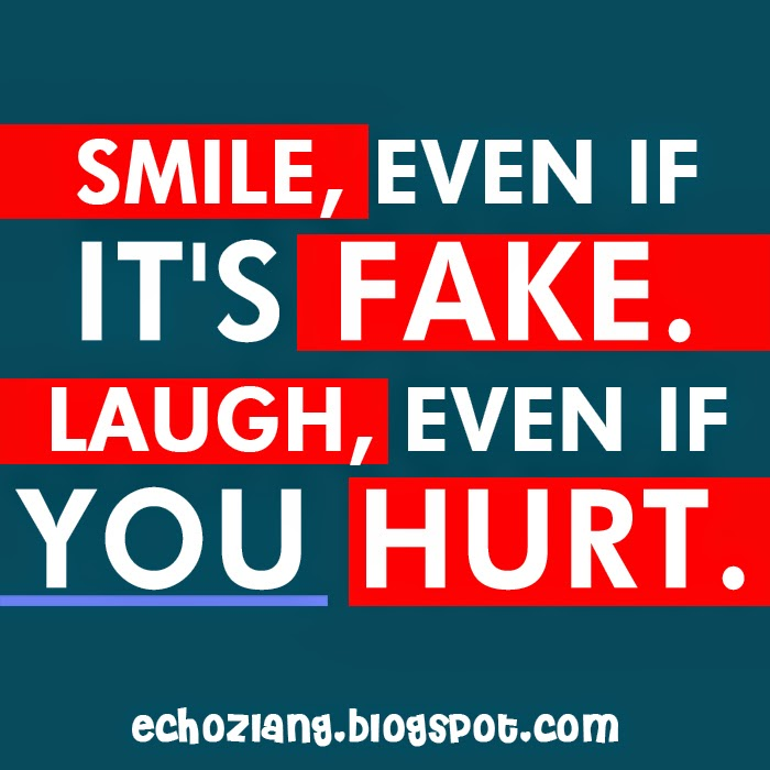 Smile even if it's fake. Laugh even if you hurt.