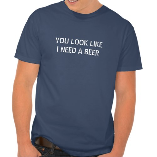 You Look Like I Need A Beer | Funny Quote T-Shirt