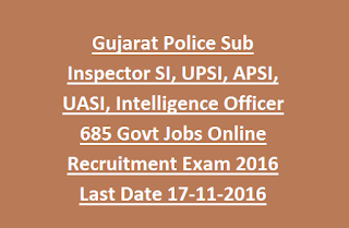 Gujarat Police Sub Inspector SI, UPSI, APSI, UASI, Intelligence Officer IO, AIO 685 Govt Jobs Online Recruitment Exam 2016 Last Date 17-11-2016