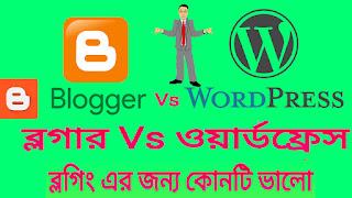 ব্লগার Vs ওয়ার্ডপ্রেস ব্লগিং এর জন্য কোনটি ভালো blogger vs Wordpress