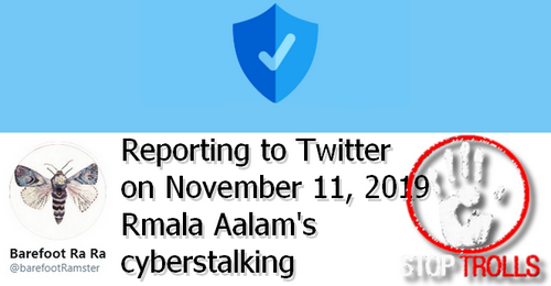 "Since September 18, 2019, Rmala Alaam, aka Ramla Akhtar cyberstalking on Twitter, under ""barefootRamster"", is repeated and endless. On November 11, the number of harassment and calumnious delation tweets is over 170. The article is intended to document the reporting sent to Twitter on the same day."