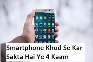 Apka smart phone ye 4 kaam khud se kar sakte hai