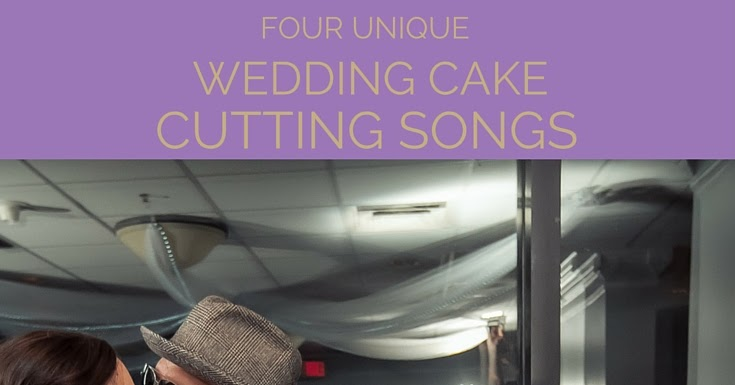 Four Unique Wedding Cake Cutting Songs A Bride On A Budget
