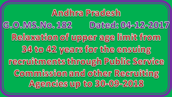 GO 182 ||  Relaxation of upper age limit from 34 to 42 years for the ensuing recruitments through Public Service Commission and other Recruiting Agencies up to 30-09-2018
