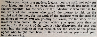 """When you work in a modern factory, you are paid, not only for your labor, but for all the productive genius which has made that factory possible: for the work of the industrialist who built it, for the work of the investor who saved the money to risk on the untried and the new, for the work of the engineer who designed the machines of which you are pushing the levers, for the work of the inventor who created the product which you spend your time on making, for the work of the scientist who discovered the laws that went into the making of that product…"""