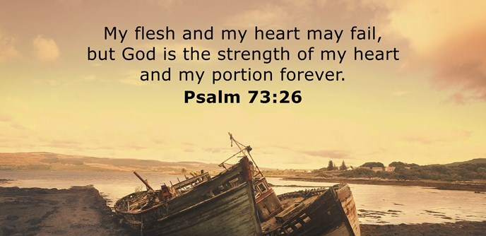 My flesh and my heart may fail, but God is the strength of my heart and my portion forever.