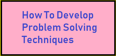 How To Develop Problem Solving Techniques