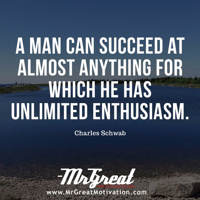 A man can succeed at almost anything for which he has unlimited enthusiasm. - Charles Schwab